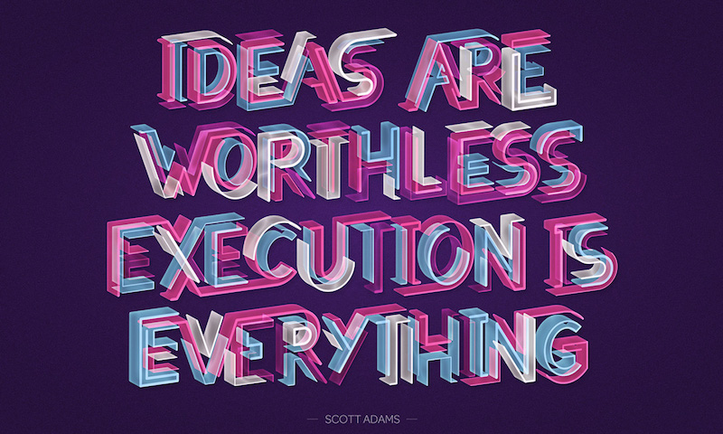 Ideas are worthless, execution is everything—